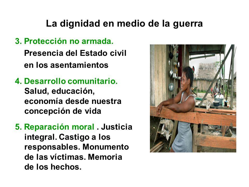 La dignidad en medio de la guerra 3. Protección no armada. Presencia del Estado civil en los asentamientos 4. Desarrollo comunitario. Salud, educación