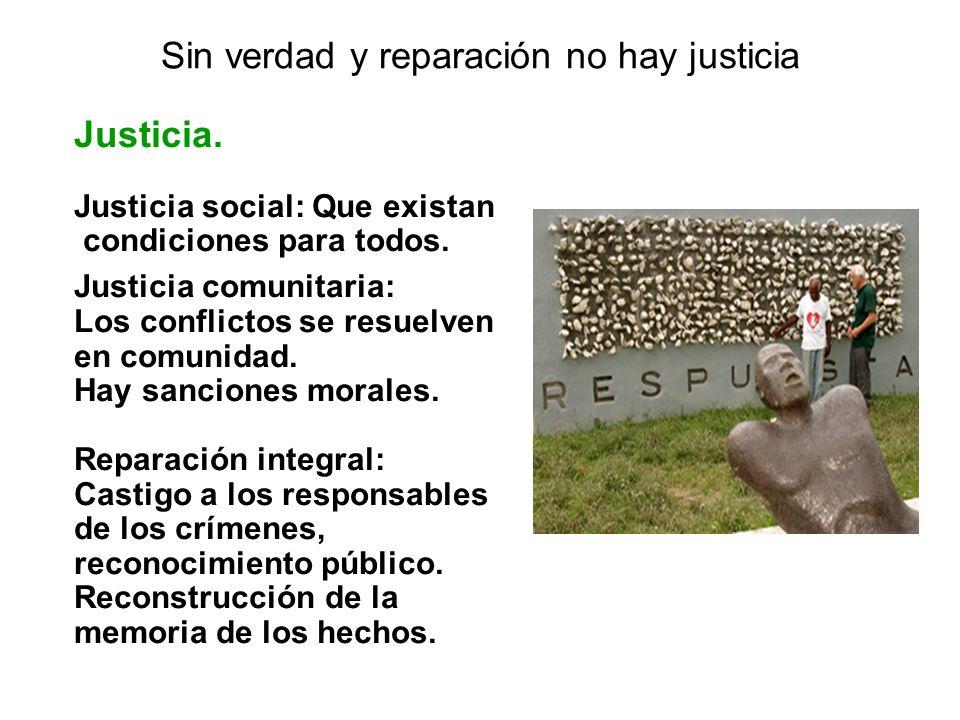 Sin verdad y reparación no hay justicia Justicia. Justicia social: Que existan condiciones para todos. Justicia comunitaria: Los conflictos se resuelv