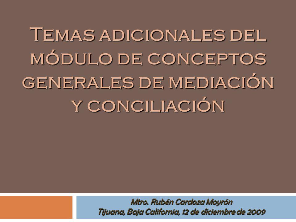 Mtro. Rubén Cardoza Moyrón Tijuana, Baja California, 12 de diciembre de 2009 Temas adicionales del módulo de conceptos generales de mediación y concil
