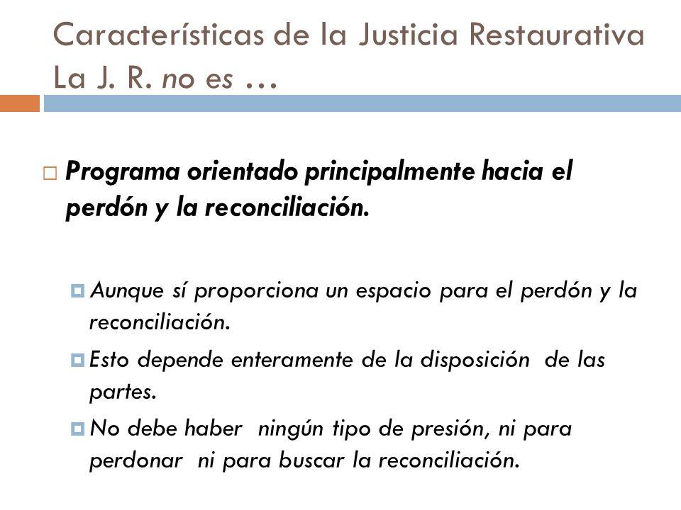 Características de la Justicia Restaurativa La J. R. no es … Programa orientado principalmente hacia el perdón y la reconciliación. Aunque sí proporci