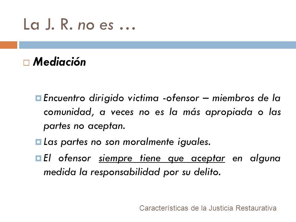 La J. R. no es … Mediación Encuentro dirigido victima -ofensor – miembros de la comunidad, a veces no es la más apropiada o las partes no aceptan. Las