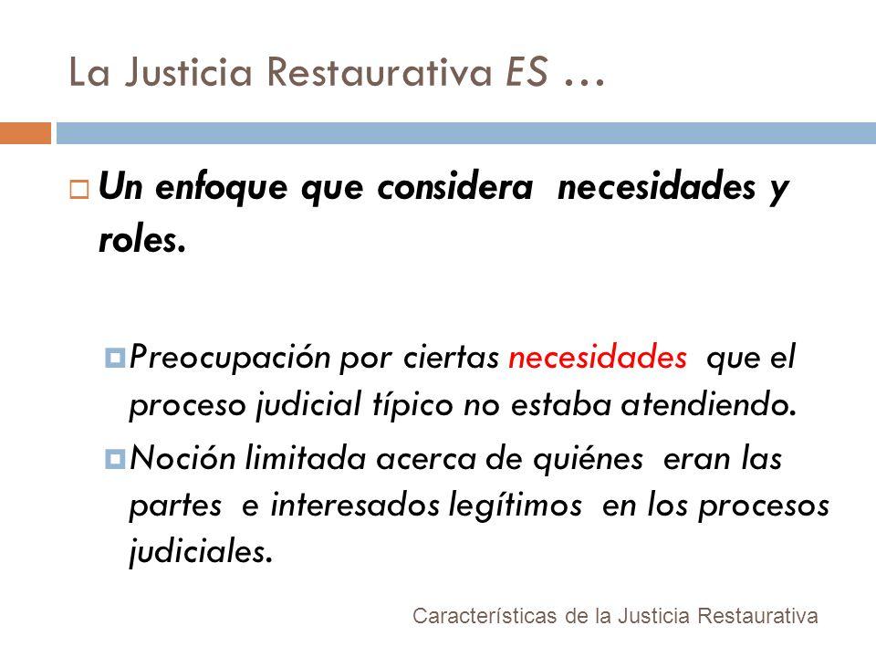La Justicia Restaurativa ES … Un enfoque que considera necesidades y roles. Preocupación por ciertas necesidades que el proceso judicial típico no est
