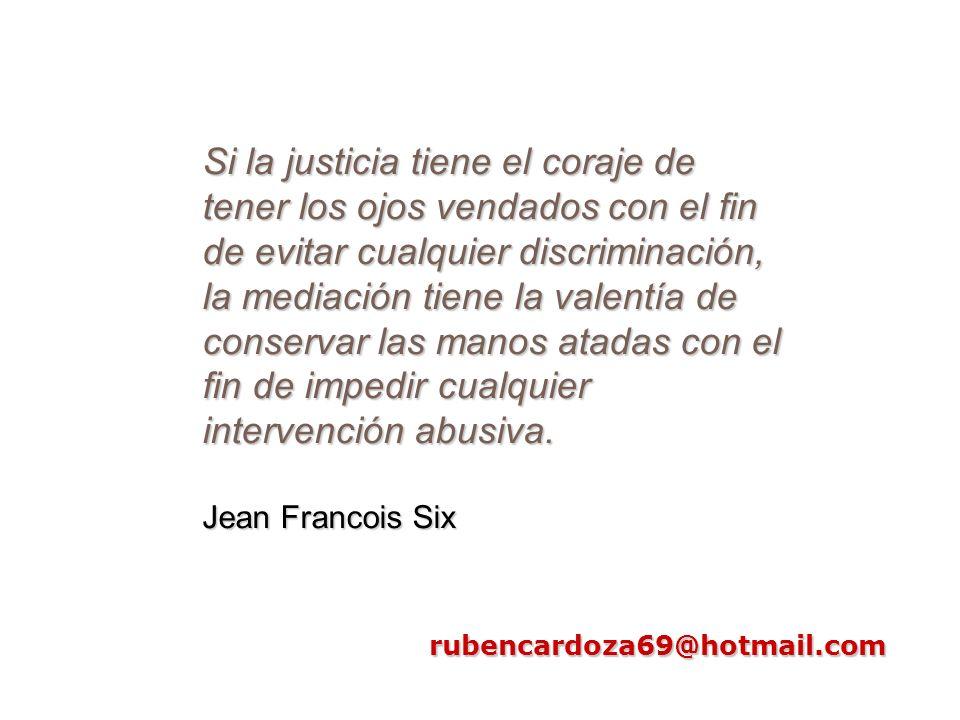 rubencardoza69@hotmail.com Si la justicia tiene el coraje de tener los ojos vendados con el fin de evitar cualquier discriminación, la mediación tiene