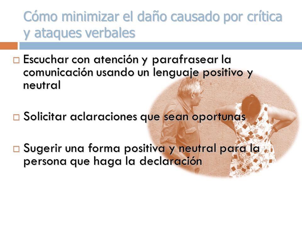 Cómo minimizar el daño causado por crítica y ataques verbales Escuchar con atención y parafrasear la comunicación usando un lenguaje positivo y neutra