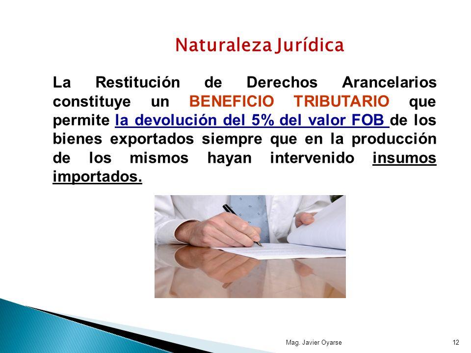 Mag. Javier Oyarse12 Naturaleza Jurídica La Restitución de Derechos Arancelarios constituye un BENEFICIO TRIBUTARIO que permite la devolución del 5% d
