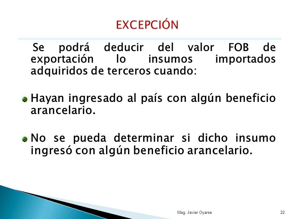 Se podrá deducir del valor FOB de exportación lo insumos importados adquiridos de terceros cuando: Hayan ingresado al país con algún beneficio arancel