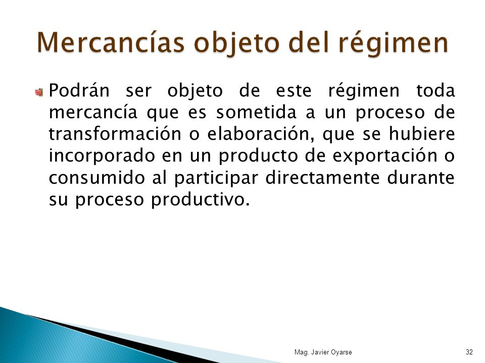 Podrán ser objeto de este régimen toda mercancía que es sometida a un proceso de transformación o elaboración, que se hubiere incorporado en un producto de exportación o consumido al participar directamente durante su proceso productivo.