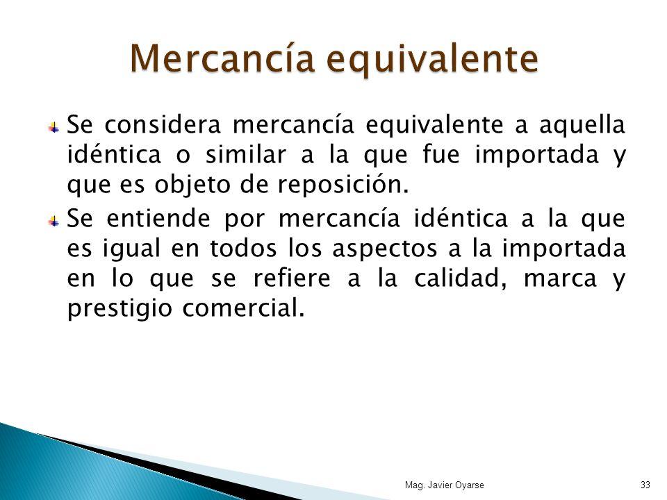 Se considera mercancía equivalente a aquella idéntica o similar a la que fue importada y que es objeto de reposición. Se entiende por mercancía idénti