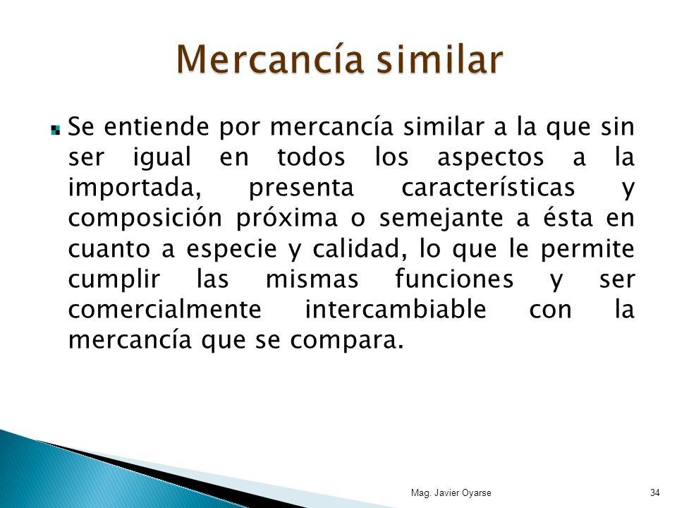 Se entiende por mercancía similar a la que sin ser igual en todos los aspectos a la importada, presenta características y composición próxima o semeja