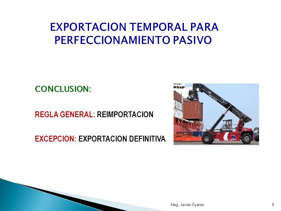 CONCLUSION: REGLA GENERAL: REIMPORTACION EXCEPCION: EXPORTACION DEFINITIVA Mag. Javier Oyarse9 EXPORTACION TEMPORAL PARA PERFECCIONAMIENTO PASIVO