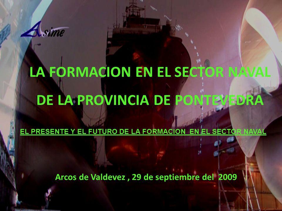 Arcos de Valdevez, 29 de septiembre del 2009 LA FORMACION EN EL SECTOR NAVAL DE LA PROVINCIA DE PONTEVEDRA EL PRESENTE Y EL FUTURO DE LA FORMACION EN