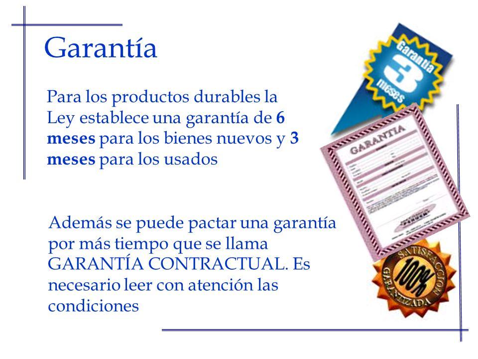 Garantía Para los productos durables la Ley establece una garantía de 6 meses para los bienes nuevos y 3 meses para los usados Además se puede pactar