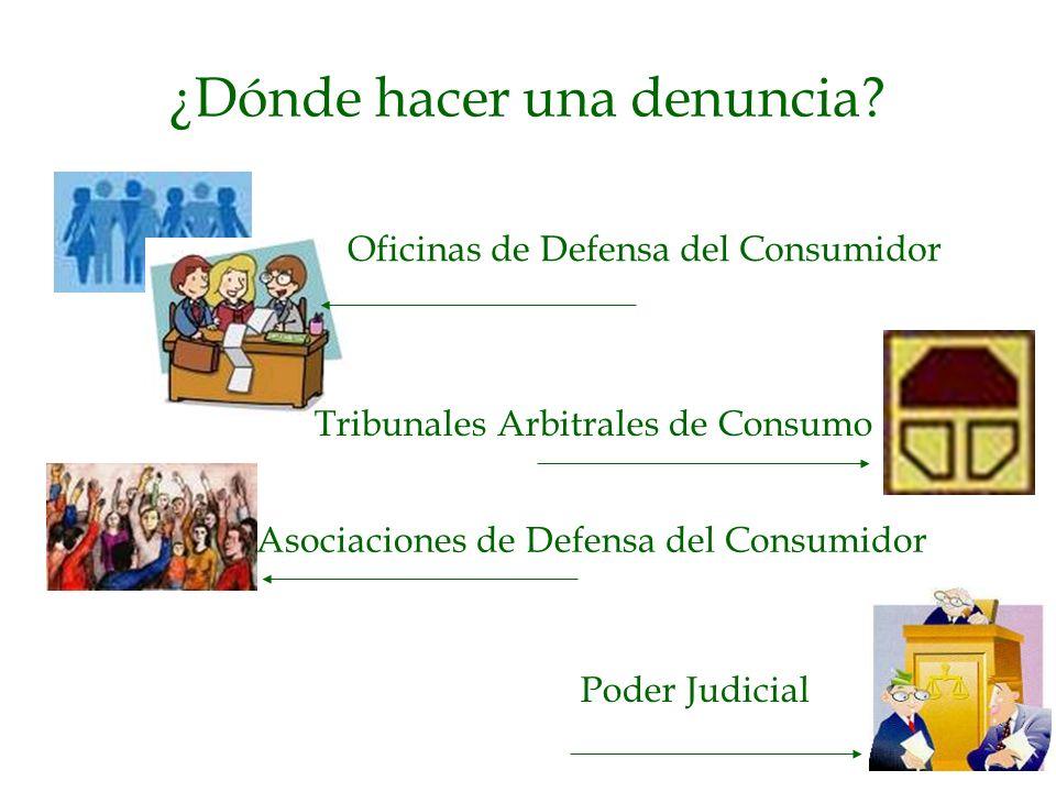 ¿Dónde hacer una denuncia? Oficinas de Defensa del Consumidor Tribunales Arbitrales de Consumo Asociaciones de Defensa del Consumidor Poder Judicial