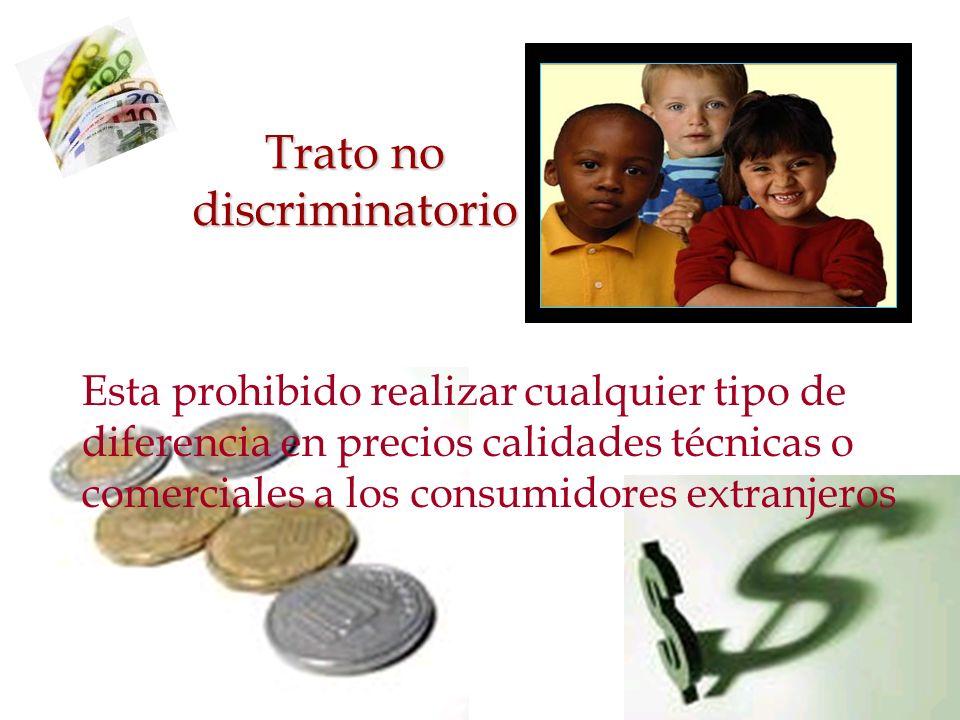 Trato no discriminatorio Esta prohibido realizar cualquier tipo de diferencia en precios calidades técnicas o comerciales a los consumidores extranjer