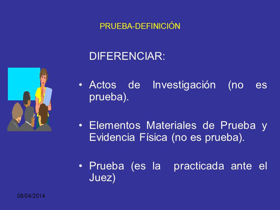 08/04/2014 PROCESO PENAL Indagación Investigación FISCAL Juicio INVESTIG. ACTOS DE PRUEBA JUEZ PENAL DE CONOCIMIENTO -PRUEBAS- ACTOS DE INVESTIGACION