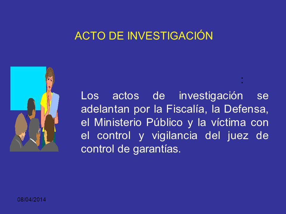 08/04/2014 ACTO DE INVESTIGACIÓN Tienen como finalidad recaudar y obtener las evidencias o los elementos materiales probatorios que serán utilizados e