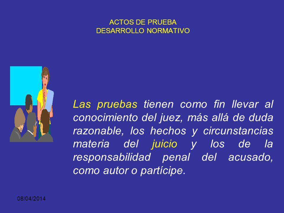 08/04/2014 ACTOS DE PRUEBA Los actos de prueba, son aquellas actuaciones que realizan las partes ante el juez de conocimiento con el objeto de incorpo