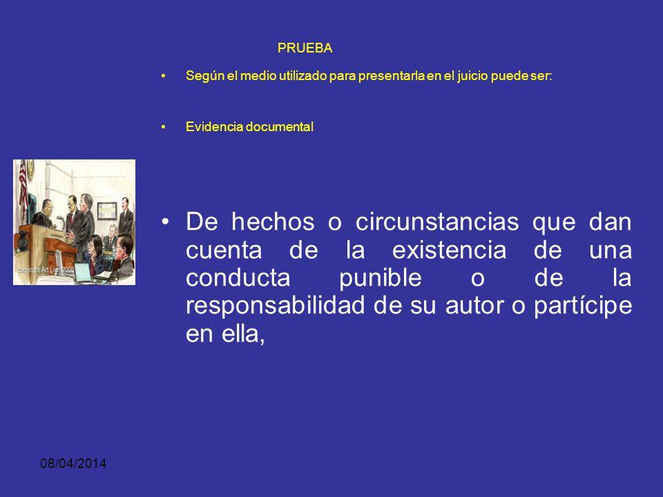 08/04/2014 PRUEBA Según el medio utilizado para presentarla en el juicio puede ser: EVIDENCIA DOCUMENTAL Es toda expresión de persona conocida o conocible, objeto, cosa o instrumento con carácter representativo o declarativo.