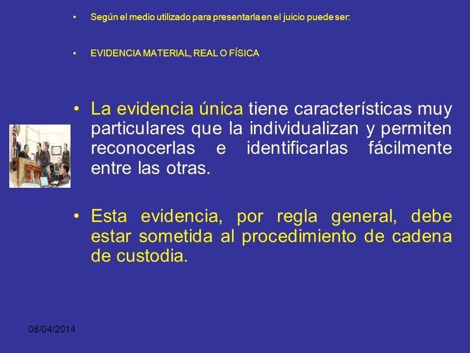 08/04/2014 Según el medio utilizado para presentarla en el juicio puede ser: EVIDENCIA MATERIAL, REAL O FÍSICA Son las cosas u objetos que se recolect