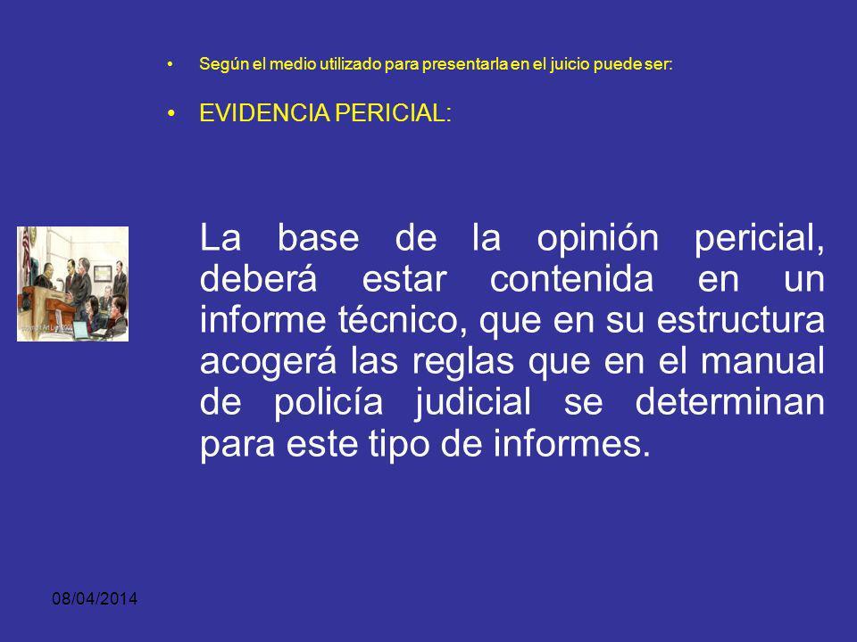 08/04/2014 Según el medio utilizado para presentarla en el juicio puede ser: EVIDENCIA PERICIAL: El mismo que emitió el informe técnico durante la indagación e investigación y que ahora presenta y sustenta ante el juez, en audiencia pública.