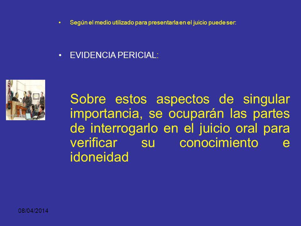 08/04/2014 Según el medio utilizado para presentarla en el juicio puede ser: EVIDENCIA PERICIAL: En todo caso, deberá expresar: Su grado de confiabili