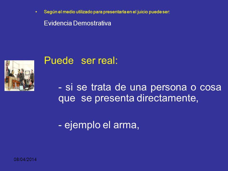 08/04/2014 Según el medio utilizado para presentarla en el juicio puede ser: EVIDENCIA DEMOSTRATIVA Se refiere a personas u objetos materiales que pueden ser perceptibles a través de los sentidos.