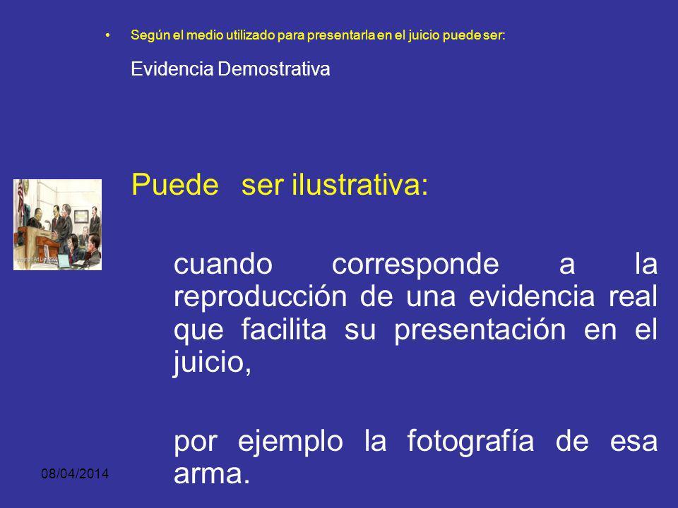 08/04/2014 Según el medio utilizado para presentarla en el juicio puede ser: Evidencia Demostrativa Puede ser real: - si se trata de una persona o cosa que se presenta directamente, - ejemplo el arma,
