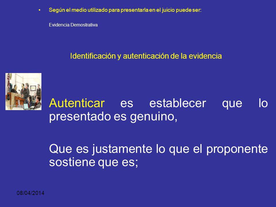 08/04/2014 Según el medio utilizado para presentarla en el juicio puede ser: Evidencia Demostrativa IDENTIFICACIÓN Y AUTENTICACIÓN DE LA EVIDENCIA Ide
