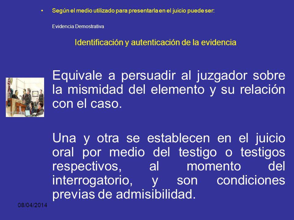 08/04/2014 Según el medio utilizado para presentarla en el juicio puede ser: Evidencia Demostrativa Identificación y autenticación de la evidencia Aut