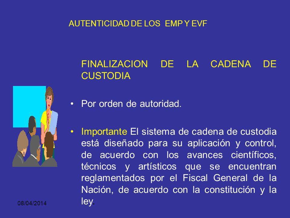 08/04/2014 AUTENTICIDAD DE LOS EMP Y EVF INICIO DE LA CADENA DE CUSTODIA Comienza en el lugar donde se descubren, recaudan o encuentran los EMP y EVF.