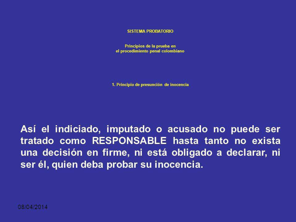 08/04/2014 SISTEMA PROBATORIO Principios de la prueba en el procedimiento penal colombiano PRINCIPIO DE PRESUNCIÓN DE INOCENCIA Esta garantía fundamen