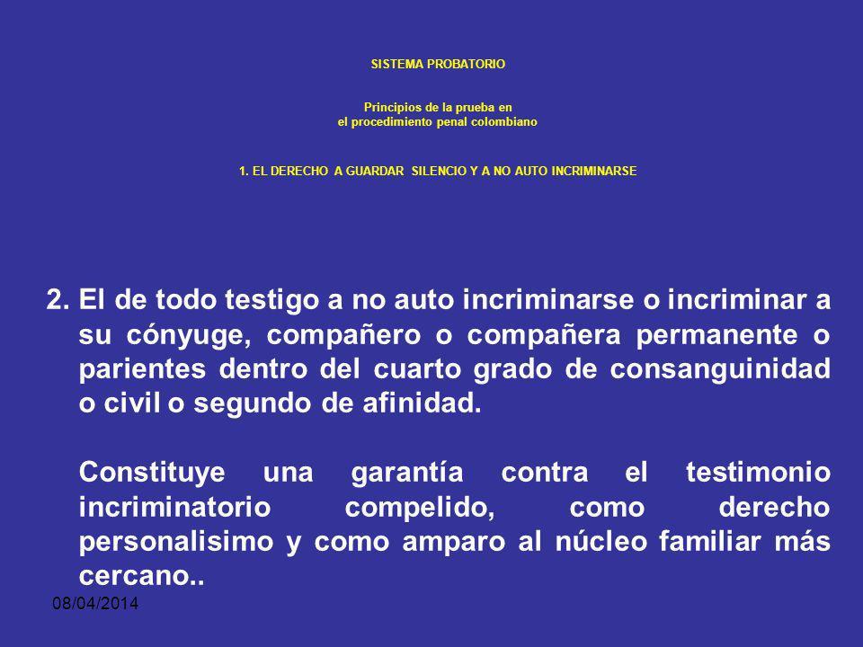 08/04/2014 SISTEMA PROBATORIO Principios de la prueba en el procedimiento penal colombiano 1. EL DERECHO A GUARDAR SILENCIO Y A NO AUTO INCRIMINARSE S