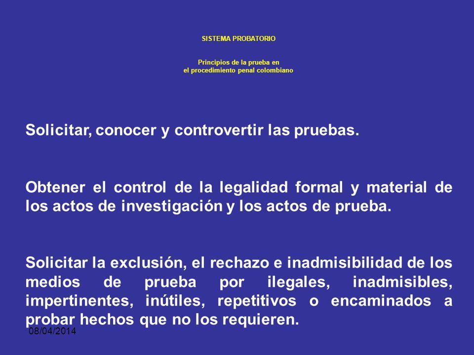08/04/2014 SISTEMA PROBATORIO Principios de la prueba en el procedimiento penal colombiano Este sometimiento a la legalidad implica la satisfacción de