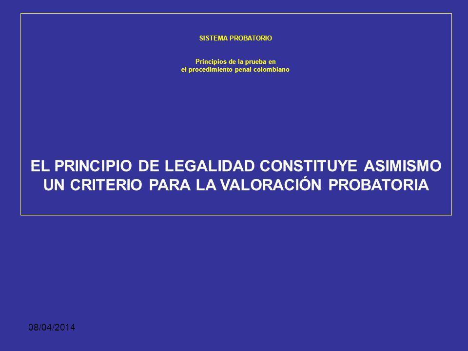 08/04/2014 SISTEMA PROBATORIO Principios de la prueba en el procedimiento penal colombiano El principio de legalidad constituye asimismo un criterio p