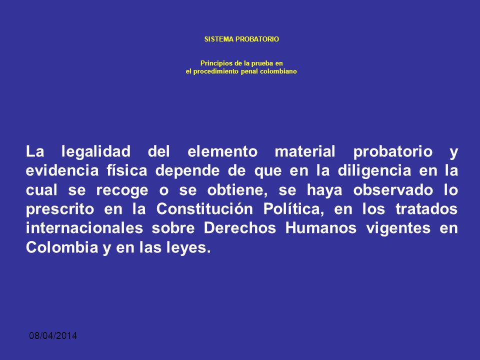 08/04/2014 SISTEMA PROBATORIO Principios de la prueba en el procedimiento penal colombiano EL PRINCIPIO DE LEGALIDAD CONSTITUYE ASIMISMO UN CRITERIO PARA LA VALORACIÓN PROBATORIA