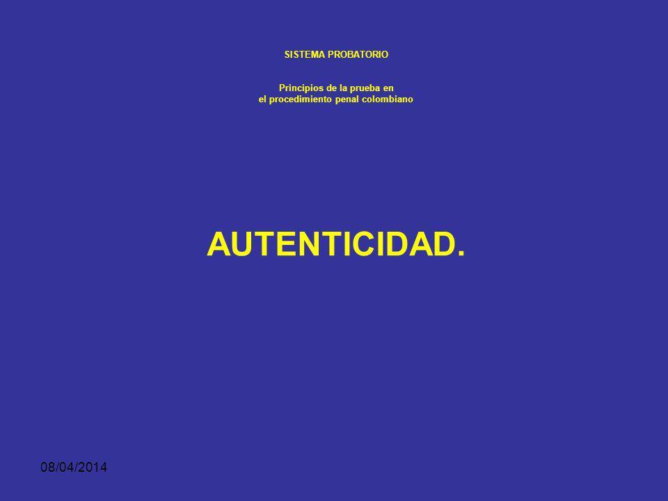 08/04/2014 SISTEMA PROBATORIO Principios de la prueba en el procedimiento penal colombiano La legalidad del elemento material probatorio y evidencia física depende de que en la diligencia en la cual se recoge o se obtiene, se haya observado lo prescrito en la Constitución Política, en los tratados internacionales sobre Derechos Humanos vigentes en Colombia y en las leyes.
