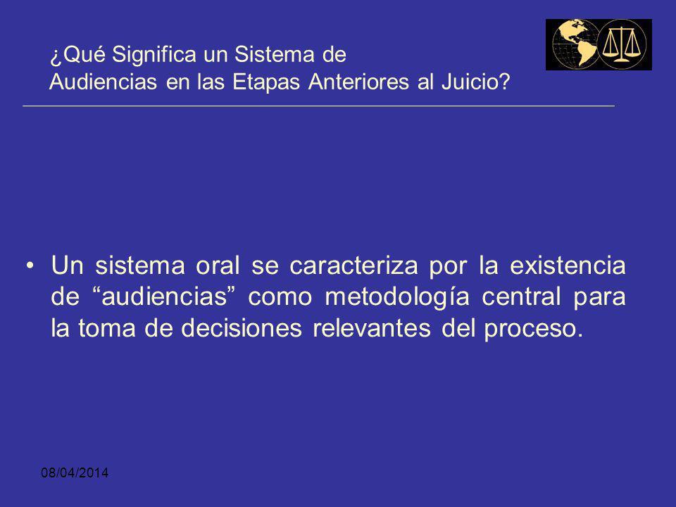 08/04/2014 ¿Qué Significa un Sistema de Audiencias en las Etapas Anteriores al Juicio? Sistema ORAL es equivalente a decir sistema de AUDIENCIAS.