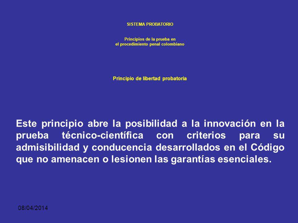 08/04/2014 SISTEMA PROBATORIO Principios de la prueba en el procedimiento penal colombiano PRINCIPIO DE LIBERTAD PROBATORIA Permite que la prueba de l