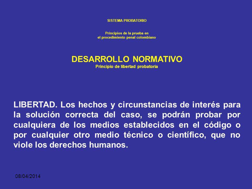 08/04/2014 SISTEMA PROBATORIO Principios de la prueba en el procedimiento penal colombiano Principio de libertad probatoria Este principio abre la pos