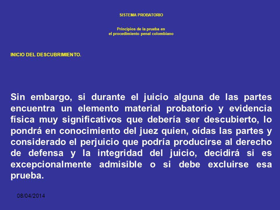 08/04/2014 SISTEMA PROBATORIO Principios de la prueba en el procedimiento penal colombiano INICIO DEL DESCUBRIMIENTO. El juez velará porque el descubr