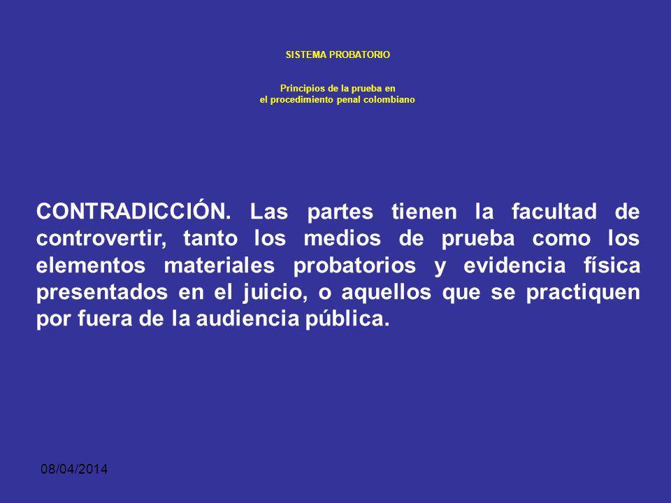 08/04/2014 SISTEMA PROBATORIO Principios de la prueba en el procedimiento penal colombiano El segundo derecho se manifiesta con la facultad de confrontación cuyas principales manifestación son: El contra interrogatorio, que puede involucrar la impugnación de testigos.