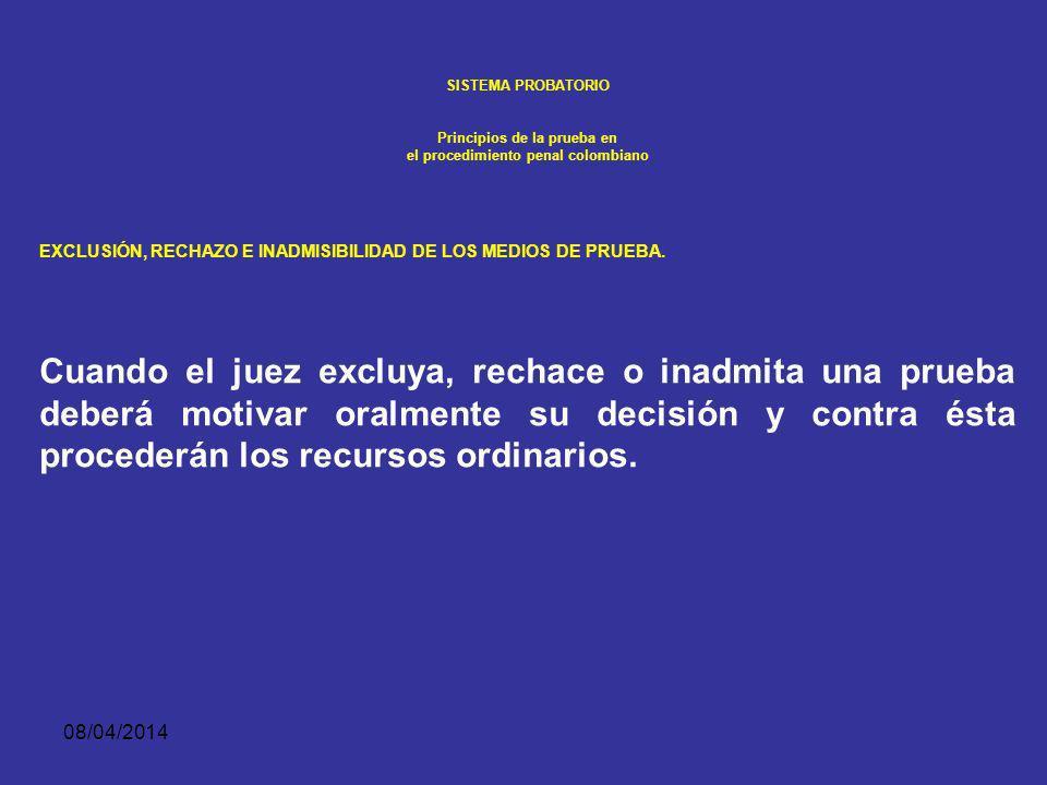 08/04/2014 SISTEMA PROBATORIO Principios de la prueba en el procedimiento penal colombiano EXCLUSIÓN, RECHAZO E INADMISIBILIDAD DE LOS MEDIOS DE PRUEB