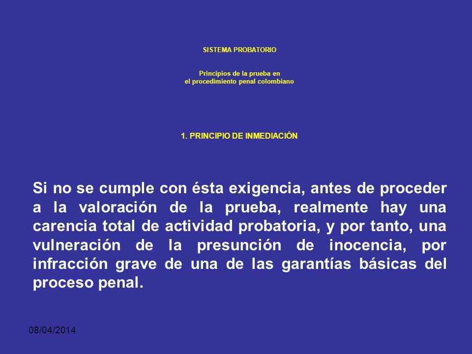 08/04/2014 SISTEMA PROBATORIO Principios de la prueba en el procedimiento penal colombiano PRINCIPIO DE INMEDIACIÓN La inmediación es el contacto directo del juez con las demás personas que intervienen en el proceso, especialmente con los testigos.