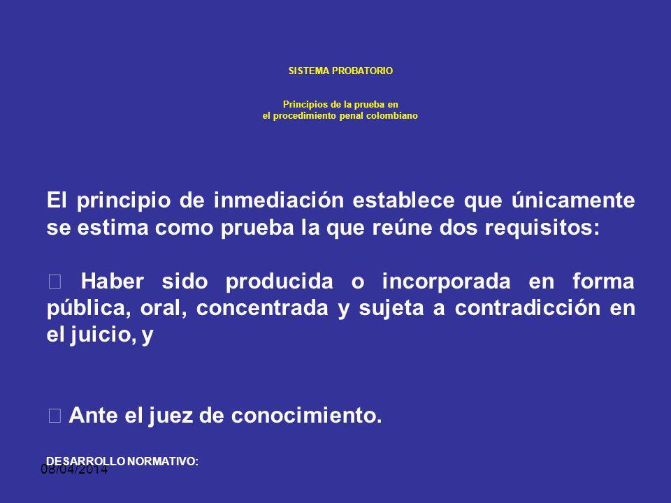 08/04/2014 SISTEMA PROBATORIO Principios de la prueba en el procedimiento penal colombiano 1. PRINCIPIO DE INMEDIACIÓN Si no se cumple con ésta exigen