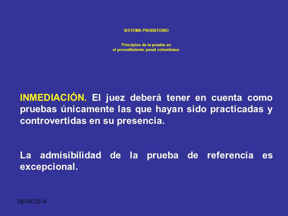 08/04/2014 SISTEMA PROBATORIO Principios de la prueba en el procedimiento penal colombiano El principio de inmediación establece que únicamente se estima como prueba la que reúne dos requisitos: Haber sido producida o incorporada en forma pública, oral, concentrada y sujeta a contradicción en el juicio, y Ante el juez de conocimiento.