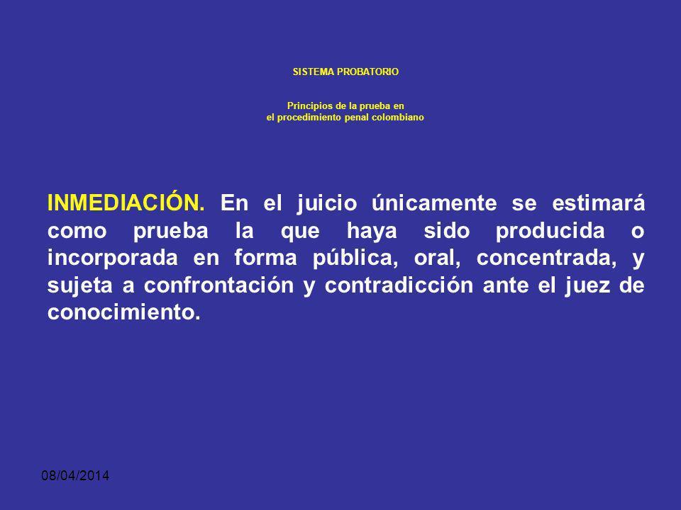 08/04/2014 SISTEMA PROBATORIO Principios de la prueba en el procedimiento penal colombiano INMEDIACIÓN. El juez deberá tener en cuenta como pruebas ún