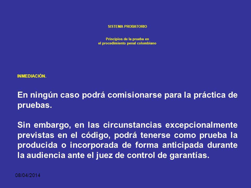 08/04/2014 SISTEMA PROBATORIO Principios de la prueba en el procedimiento penal colombiano INMEDIACIÓN. En el juicio únicamente se estimará como prueb