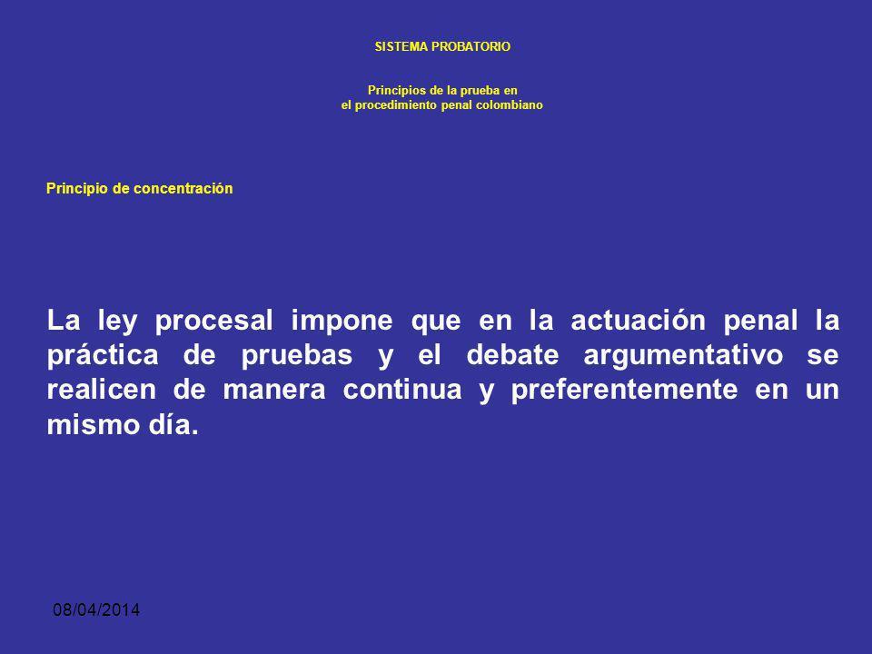 08/04/2014 SISTEMA PROBATORIO Principios de la prueba en el procedimiento penal colombiano PRINCIPIO DE CONCENTRACIÓN La necesidad de que la prueba se forme ante el juez, y el mismo juez, obliga a que la actuación se concentre en una sola etapa.