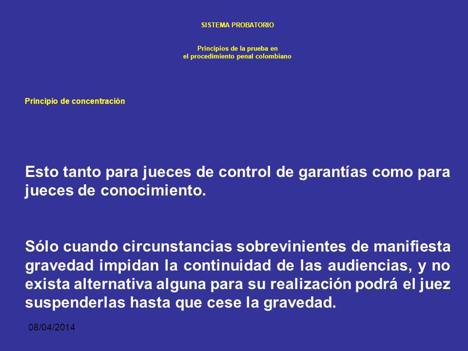 08/04/2014 SISTEMA PROBATORIO Principios de la prueba en el procedimiento penal colombiano Principio de concentración La ley procesal impone que en la actuación penal la práctica de pruebas y el debate argumentativo se realicen de manera continua y preferentemente en un mismo día.