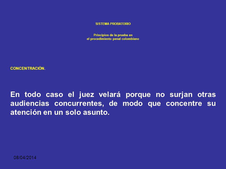 08/04/2014 SISTEMA PROBATORIO Principios de la prueba en el procedimiento penal colombiano CONCENTRACIÓN. Durante la actuación procesal la práctica de